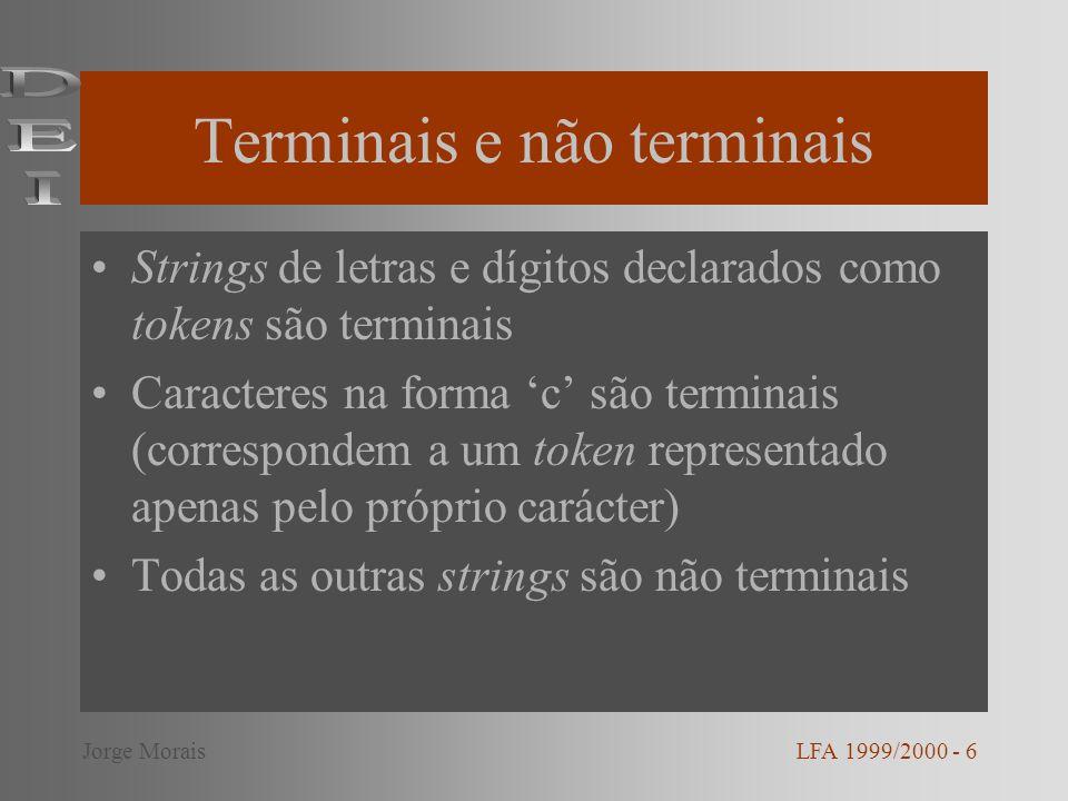 Terminais e não terminais Strings de letras e dígitos declarados como tokens são terminais Caracteres na forma c são terminais (correspondem a um token representado apenas pelo próprio carácter) Todas as outras strings são não terminais LFA 1999/2000 - 6Jorge Morais