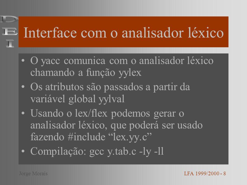 Interface com o analisador léxico O yacc comunica com o analisador léxico chamando a função yylex Os atributos são passados a partir da variável global yylval Usando o lex/flex podemos gerar o analisador léxico, que poderá ser usado fazendo #include lex.yy.c Compilação: gcc y.tab.c -ly -ll LFA 1999/2000 - 8Jorge Morais