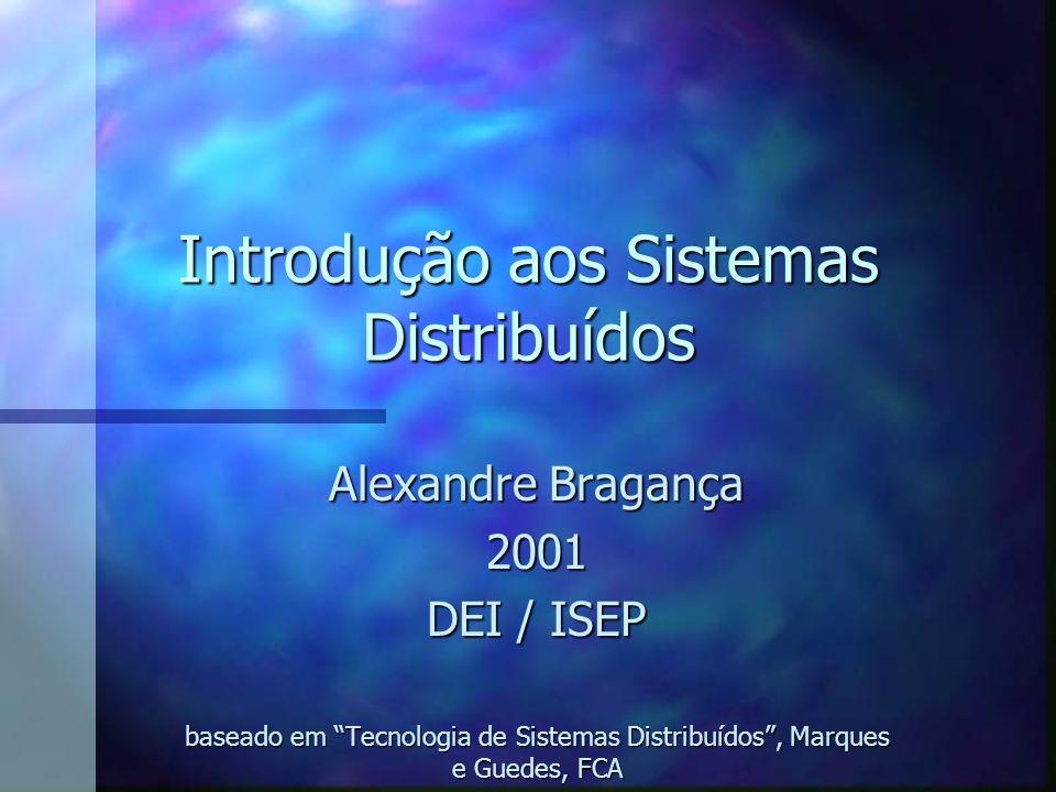 Introdução aos Sistemas Distribuídos Alexandre Bragança 2001 DEI / ISEP baseado em Tecnologia de Sistemas Distribuídos, Marques e Guedes, FCA