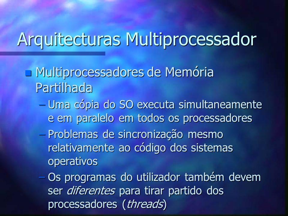 Arquitecturas Multiprocessador n Multiprocessadores de Memória Partilhada –Uma cópia do SO executa simultaneamente e em paralelo em todos os processad