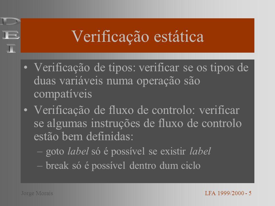 Verificação estática (cont.) Unicidade: verificação da unicidade de algumas construções: –funções definidas uma única vez –switch-case com alternativas únicas Verificação relacionada com nomes LFA 1999/2000 - 6Jorge Morais