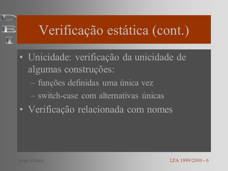 Verificação de tipos Verificação de tipos pode ser realizada em: –Expressões –Instruções –Funções Equivalência de tipos Conversão de tipos Tipos polimórficos Funções polimórficas LFA 1999/2000 - 7Jorge Morais