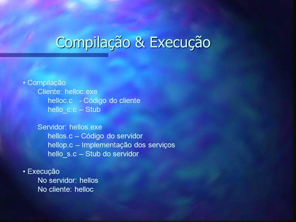 Compilação & Execução Compilação Cliente: helloc.exe helloc.c - Código do cliente hello_c.c – Stub Servidor: hellos.exe hellos.c – Código do servidor hellop.c – Implementação dos serviços hello_s.c – Stub do servidor Execução No servidor: hellos No cliente: helloc