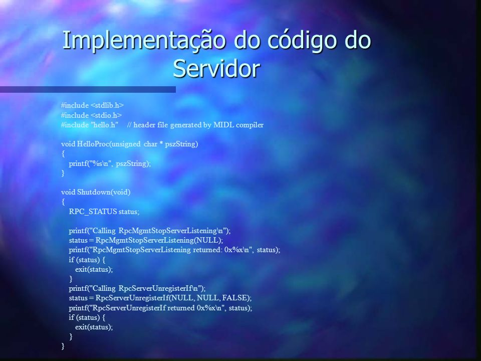 Implementação do código do Servidor #include #include hello.h // header file generated by MIDL compiler void HelloProc(unsigned char * pszString) { printf( %s\n , pszString); } void Shutdown(void) { RPC_STATUS status; printf( Calling RpcMgmtStopServerListening\n ); status = RpcMgmtStopServerListening(NULL); printf( RpcMgmtStopServerListening returned: 0x%x\n , status); if (status) { exit(status); } printf( Calling RpcServerUnregisterIf\n ); status = RpcServerUnregisterIf(NULL, NULL, FALSE); printf( RpcServerUnregisterIf returned 0x%x\n , status); if (status) { exit(status); }