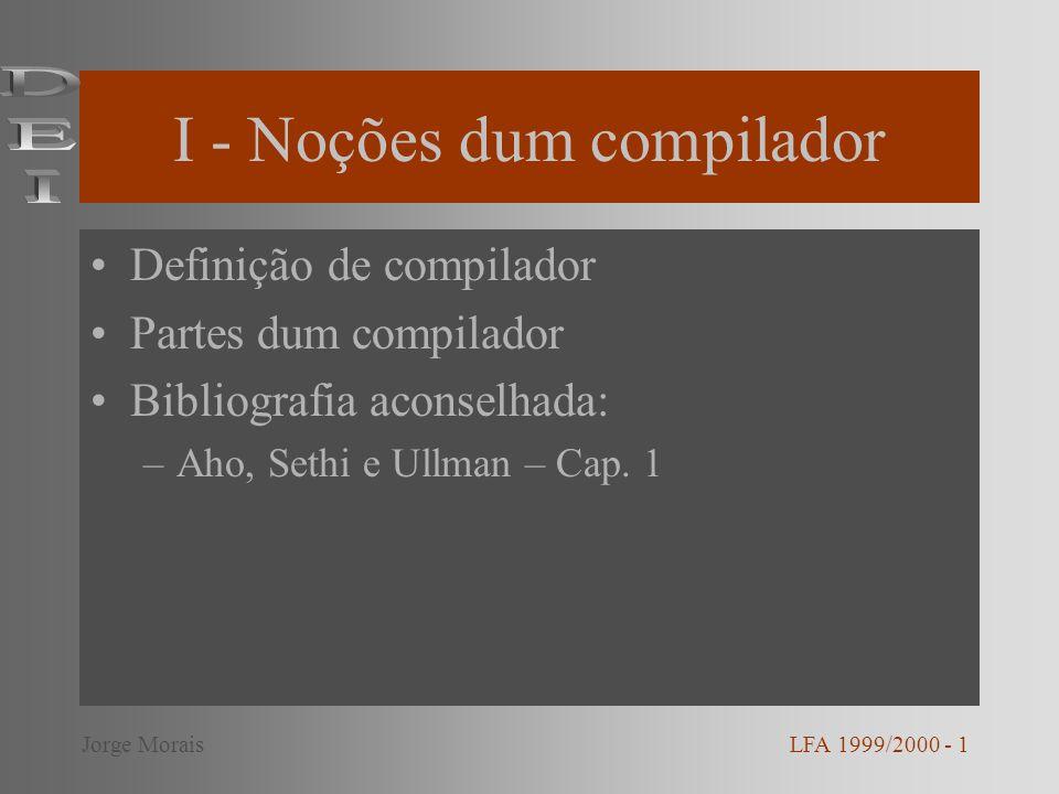 I - Noções dum compilador Definição de compilador Partes dum compilador Bibliografia aconselhada: –Aho, Sethi e Ullman – Cap. 1 LFA 1999/2000 - 1Jorge