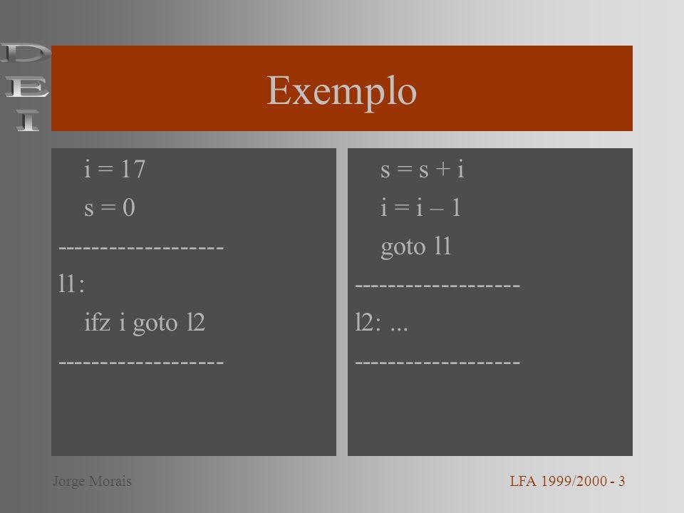 Exemplo LFA 1999/2000 - 4Jorge Morais i = 17 s = 0 l1: ifz i goto l2 s = s + 1 i = i – 1 goto l1 l2:...