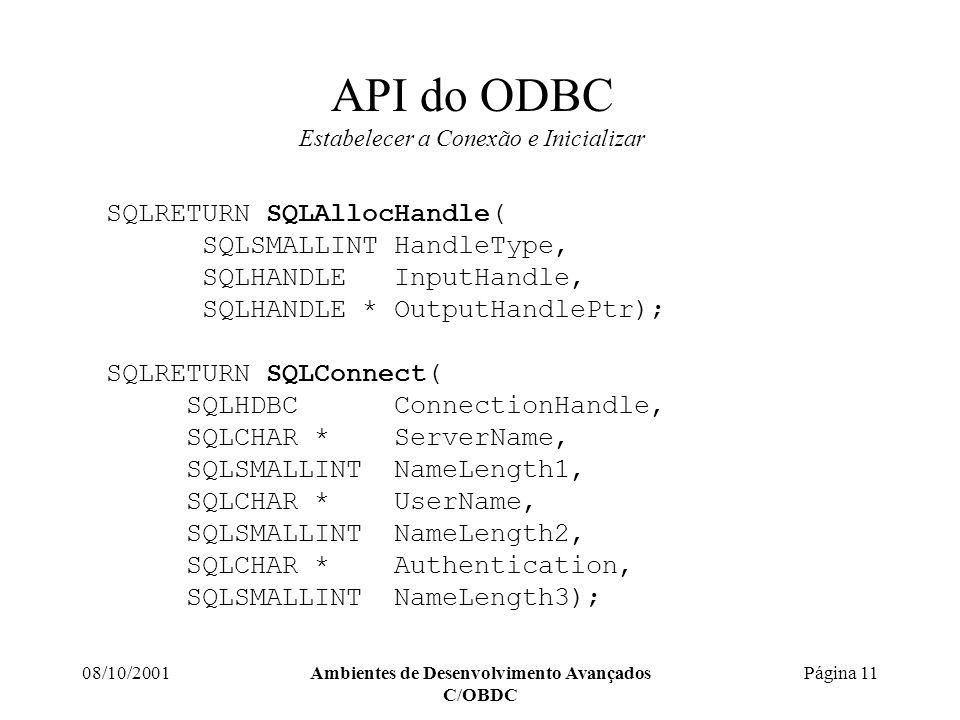 08/10/2001Ambientes de Desenvolvimento Avançados C/OBDC Página 11 API do ODBC Estabelecer a Conexão e Inicializar SQLRETURN SQLAllocHandle( SQLSMALLINTHandleType, SQLHANDLEInputHandle, SQLHANDLE *OutputHandlePtr); SQLRETURN SQLConnect( SQLHDBC ConnectionHandle, SQLCHAR * ServerName, SQLSMALLINT NameLength1, SQLCHAR * UserName, SQLSMALLINT NameLength2, SQLCHAR * Authentication, SQLSMALLINT NameLength3);