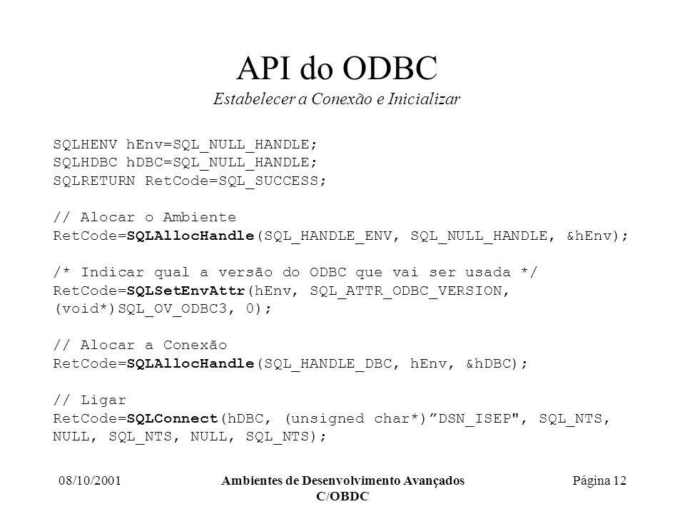 08/10/2001Ambientes de Desenvolvimento Avançados C/OBDC Página 12 API do ODBC Estabelecer a Conexão e Inicializar SQLHENV hEnv=SQL_NULL_HANDLE; SQLHDBC hDBC=SQL_NULL_HANDLE; SQLRETURN RetCode=SQL_SUCCESS; // Alocar o Ambiente RetCode=SQLAllocHandle(SQL_HANDLE_ENV, SQL_NULL_HANDLE, &hEnv); /* Indicar qual a versão do ODBC que vai ser usada */ RetCode=SQLSetEnvAttr(hEnv, SQL_ATTR_ODBC_VERSION, (void*)SQL_OV_ODBC3, 0); // Alocar a Conexão RetCode=SQLAllocHandle(SQL_HANDLE_DBC, hEnv, &hDBC); // Ligar RetCode=SQLConnect(hDBC, (unsigned char*)DSN_ISEP , SQL_NTS, NULL, SQL_NTS, NULL, SQL_NTS);