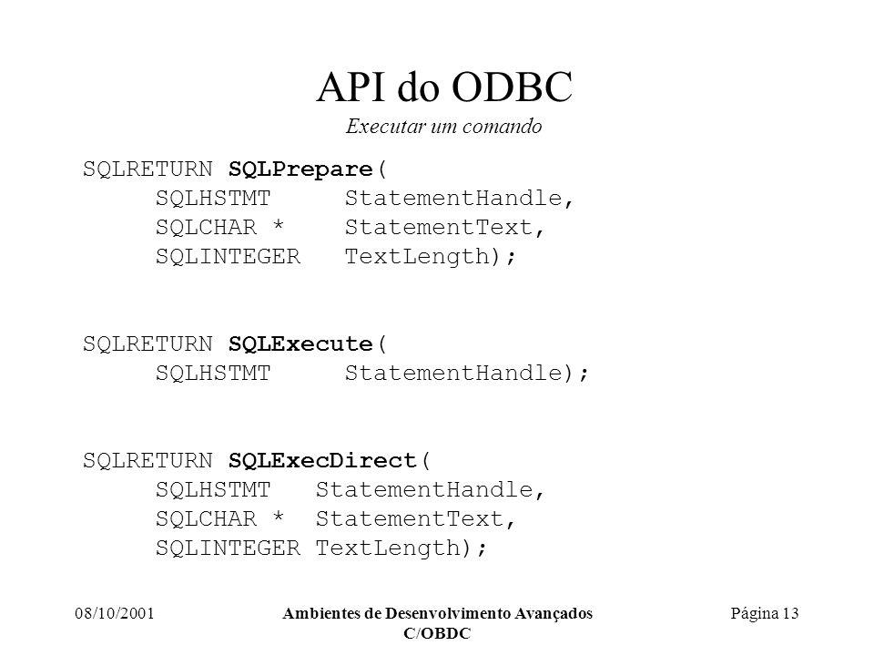 08/10/2001Ambientes de Desenvolvimento Avançados C/OBDC Página 13 API do ODBC Executar um comando SQLRETURN SQLPrepare( SQLHSTMT StatementHandle, SQLCHAR * StatementText, SQLINTEGER TextLength); SQLRETURN SQLExecute( SQLHSTMT StatementHandle); SQLRETURN SQLExecDirect( SQLHSTMT StatementHandle, SQLCHAR * StatementText, SQLINTEGER TextLength);
