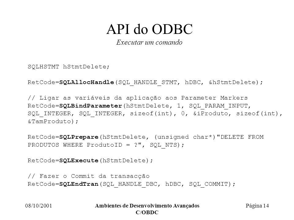 08/10/2001Ambientes de Desenvolvimento Avançados C/OBDC Página 14 API do ODBC Executar um comando SQLHSTMT hStmtDelete; RetCode=SQLAllocHandle(SQL_HANDLE_STMT, hDBC, &hStmtDelete); // Ligar as variáveis da aplicação aos Parameter Markers RetCode=SQLBindParameter(hStmtDelete, 1, SQL_PARAM_INPUT, SQL_INTEGER, SQL_INTEGER, sizeof(int), 0, &iProduto, sizeof(int), &TamProduto); RetCode=SQLPrepare(hStmtDelete, (unsigned char*) DELETE FROM PRODUTOS WHERE ProdutoID = , SQL_NTS); RetCode=SQLExecute(hStmtDelete); // Fazer o Commit da transacção RetCode=SQLEndTran(SQL_HANDLE_DBC, hDBC, SQL_COMMIT);