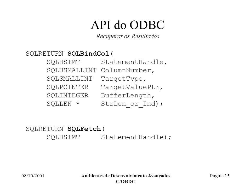 08/10/2001Ambientes de Desenvolvimento Avançados C/OBDC Página 15 API do ODBC Recuperar os Resultados SQLRETURN SQLBindCol( SQLHSTMT StatementHandle, SQLUSMALLINT ColumnNumber, SQLSMALLINT TargetType, SQLPOINTER TargetValuePtr, SQLINTEGER BufferLength, SQLLEN * StrLen_or_Ind); SQLRETURN SQLFetch( SQLHSTMT StatementHandle);
