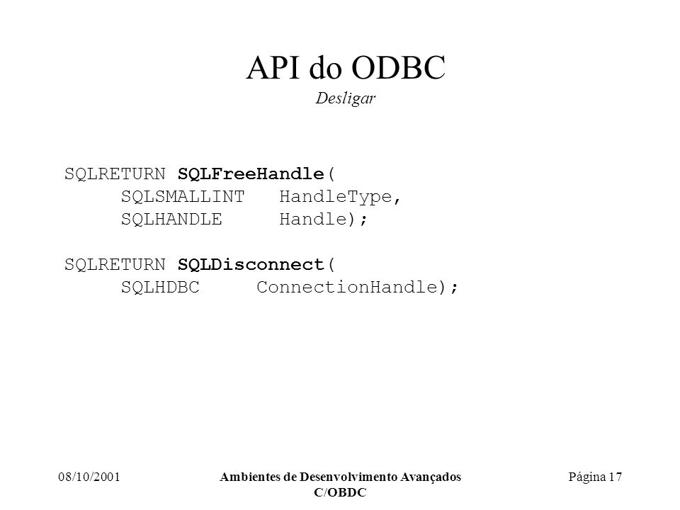 08/10/2001Ambientes de Desenvolvimento Avançados C/OBDC Página 17 API do ODBC Desligar SQLRETURN SQLFreeHandle( SQLSMALLINT HandleType, SQLHANDLE Handle); SQLRETURN SQLDisconnect( SQLHDBC ConnectionHandle);