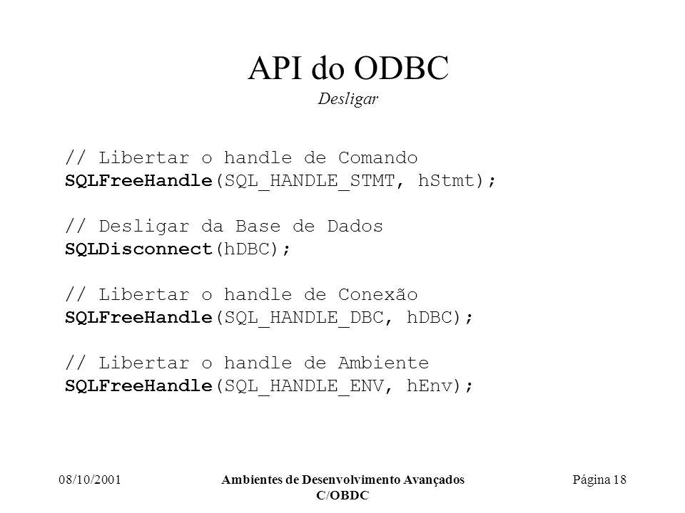 08/10/2001Ambientes de Desenvolvimento Avançados C/OBDC Página 18 API do ODBC Desligar // Libertar o handle de Comando SQLFreeHandle(SQL_HANDLE_STMT, hStmt); // Desligar da Base de Dados SQLDisconnect(hDBC); // Libertar o handle de Conexão SQLFreeHandle(SQL_HANDLE_DBC, hDBC); // Libertar o handle de Ambiente SQLFreeHandle(SQL_HANDLE_ENV, hEnv);
