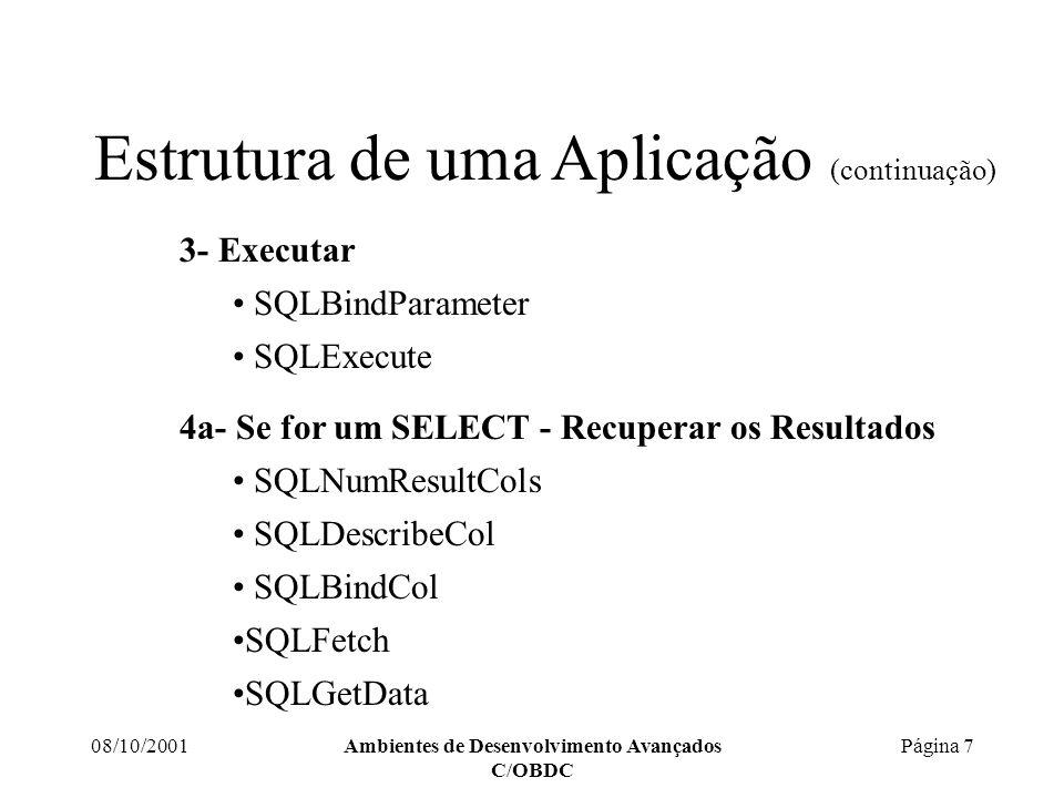 08/10/2001Ambientes de Desenvolvimento Avançados C/OBDC Página 7 Estrutura de uma Aplicação (continuação) 3- Executar SQLBindParameter SQLExecute 4a- Se for um SELECT - Recuperar os Resultados SQLNumResultCols SQLDescribeCol SQLBindCol SQLFetch SQLGetData