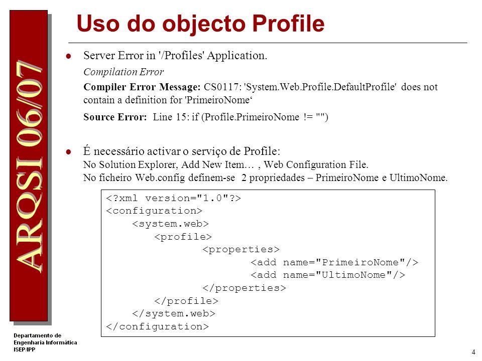 3 Uso do objecto Profile Aplicação Web simples com apenas uma página: protected void Page_Load(object sender, EventArgs e) { if (Profile.PrimeiroNome != ) { Panel1.Visible = false; Response.Write( Bem-vindo + Profile.PrimeiroNome + + Profile.UltimoNome); } else Panel1.Visible = true; } protected void Button1_Click(object sender, EventArgs e) { Profile.PrimeiroNome = TextBox1.Text; Profile.UltimoNome = TextBox2.Text; }