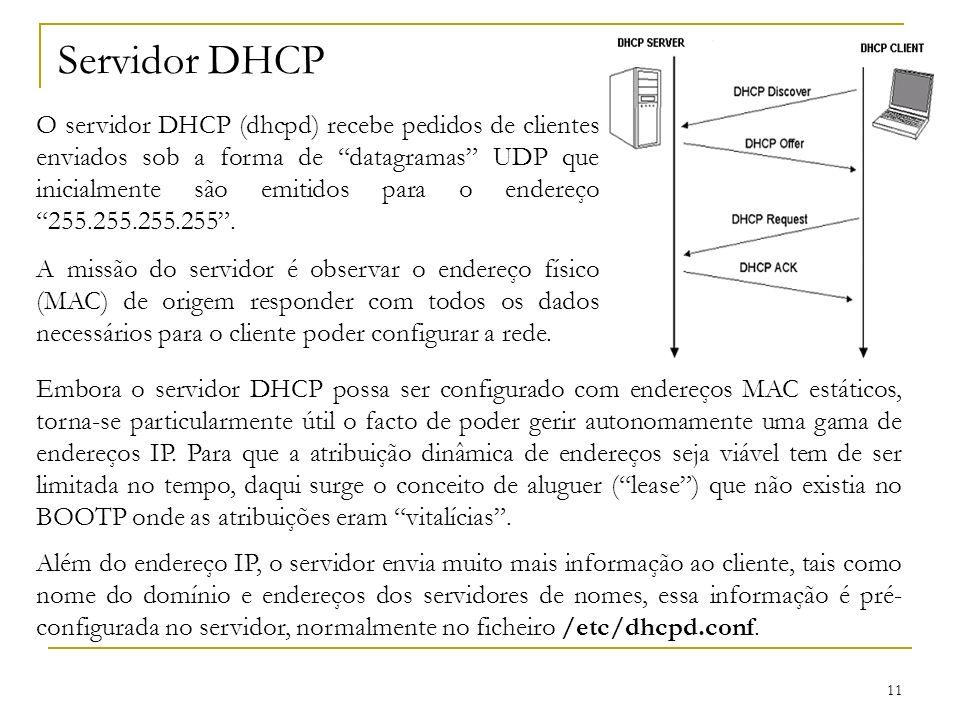 11 Servidor DHCP O servidor DHCP (dhcpd) recebe pedidos de clientes enviados sob a forma de datagramas UDP que inicialmente são emitidos para o endere