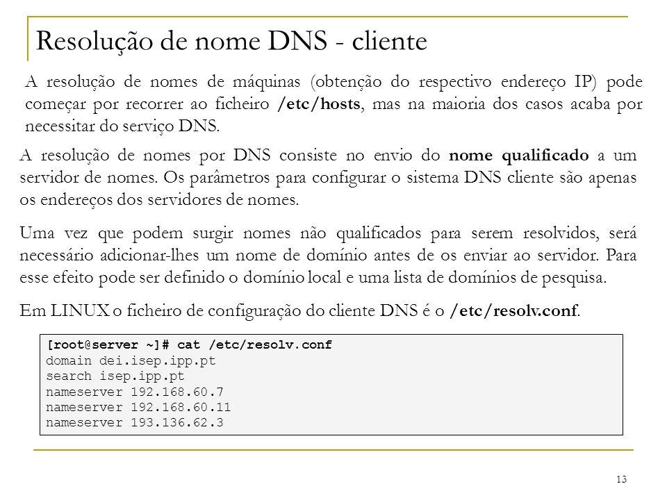 13 Resolução de nome DNS - cliente A resolução de nomes de máquinas (obtenção do respectivo endereço IP) pode começar por recorrer ao ficheiro /etc/ho