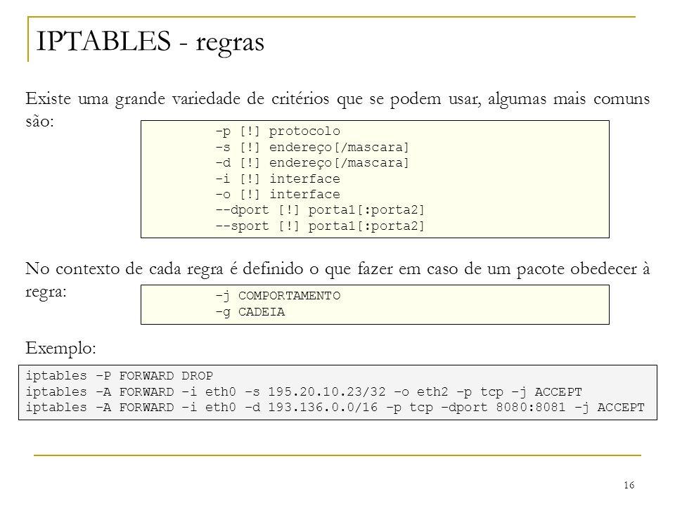 16 IPTABLES - regras Existe uma grande variedade de critérios que se podem usar, algumas mais comuns são: -p [!] protocolo -s [!] endereço[/mascara] -