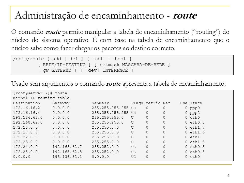 4 Administração de encaminhamento - route O comando route permite manipular a tabela de encaminhamento (routing) do núcleo do sistema operativo. É com