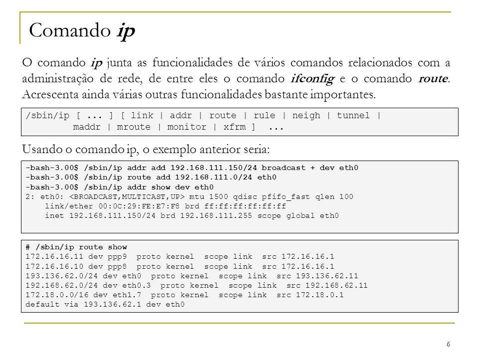 6 Comando ip O comando ip junta as funcionalidades de vários comandos relacionados com a administração de rede, de entre eles o comando ifconfig e o c