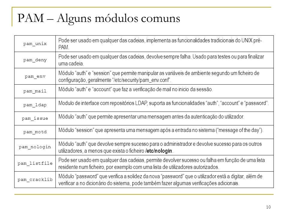 10 PAM – Alguns módulos comuns pam_unix Pode ser usado em qualquer das cadeias, implementa as funcionalidades tradicionais do UNIX pré- PAM.