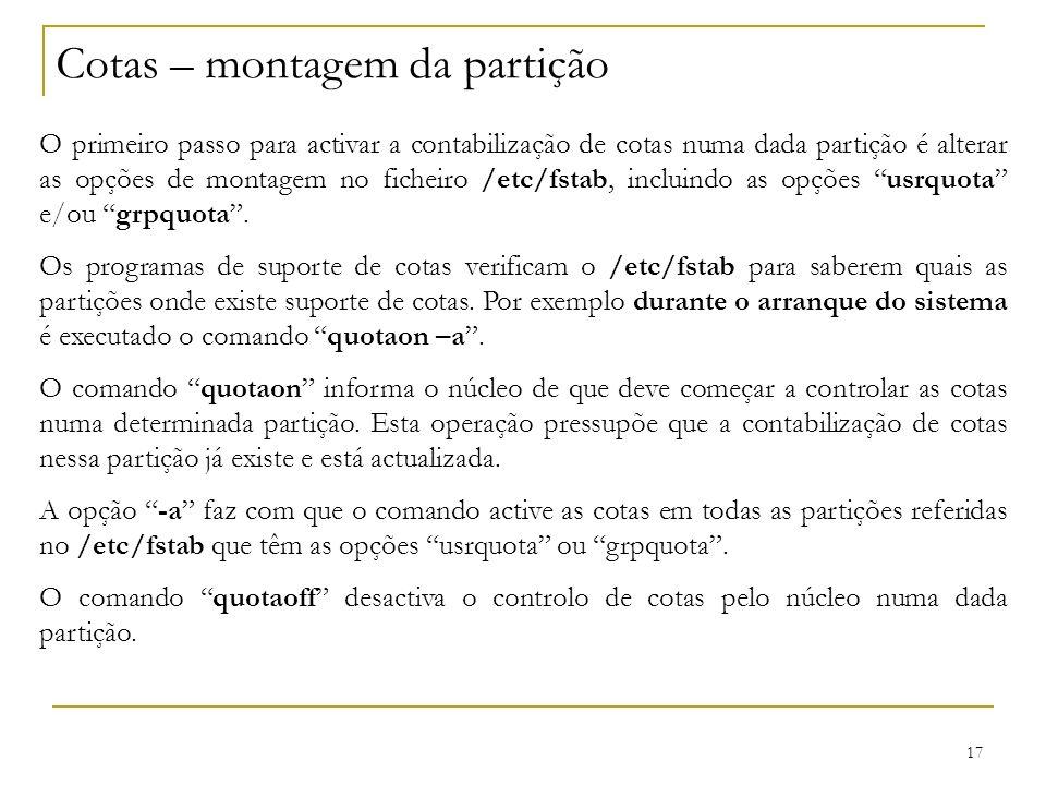17 Cotas – montagem da partição O primeiro passo para activar a contabilização de cotas numa dada partição é alterar as opções de montagem no ficheiro /etc/fstab, incluindo as opções usrquota e/ou grpquota.