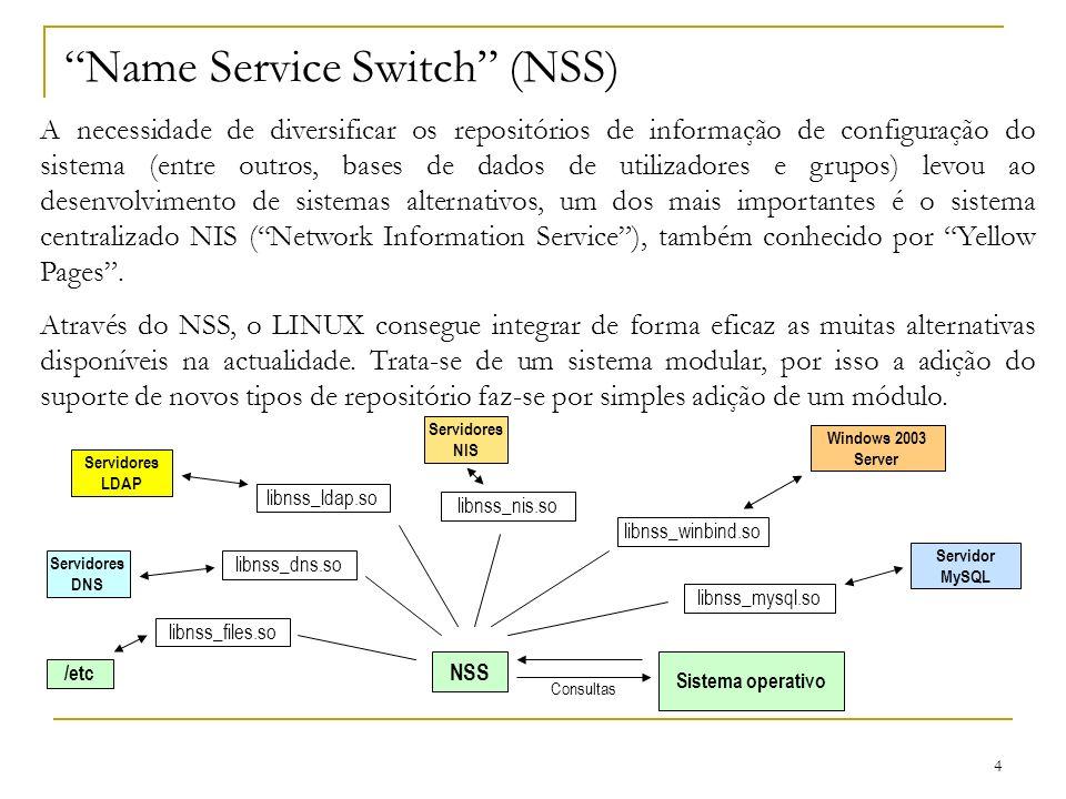 4 Name Service Switch (NSS) A necessidade de diversificar os repositórios de informação de configuração do sistema (entre outros, bases de dados de utilizadores e grupos) levou ao desenvolvimento de sistemas alternativos, um dos mais importantes é o sistema centralizado NIS (Network Information Service), também conhecido por Yellow Pages.