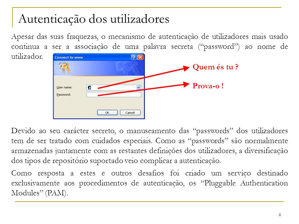 6 Autenticação dos utilizadores Apesar das suas fraquezas, o mecanismo de autenticação de utilizadores mais usado continua a ser a associação de uma palavra secreta (password) ao nome de utilizador.