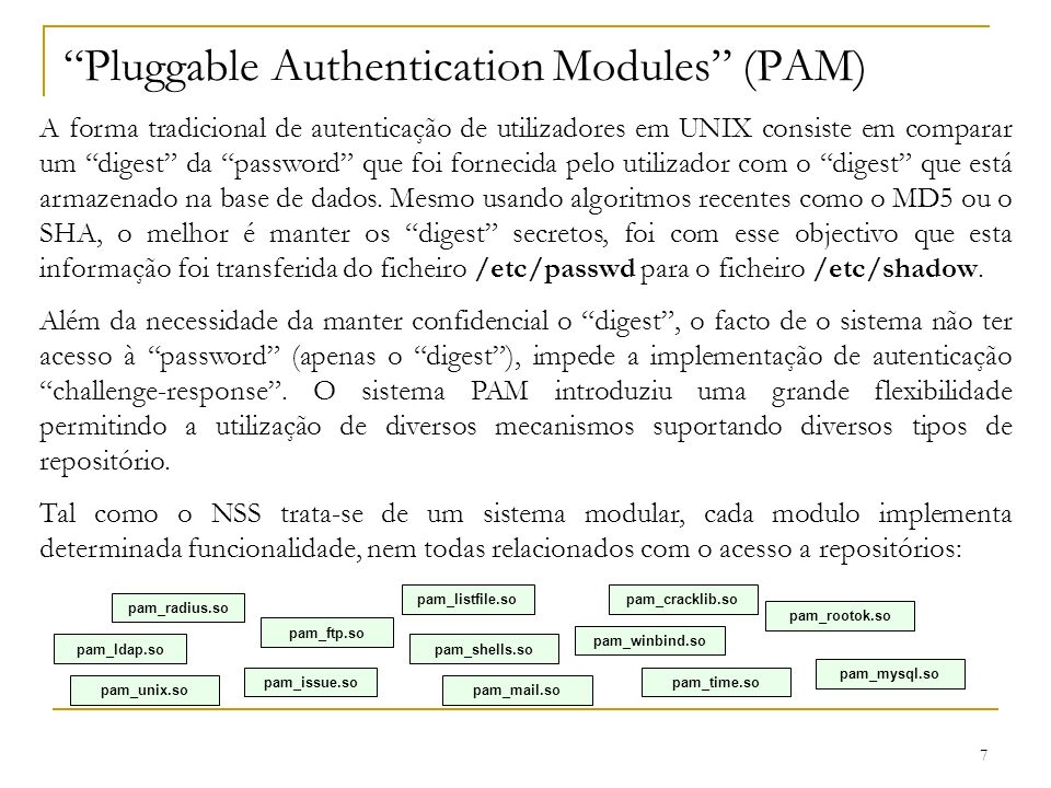 7 Pluggable Authentication Modules (PAM) A forma tradicional de autenticação de utilizadores em UNIX consiste em comparar um digest da password que fo