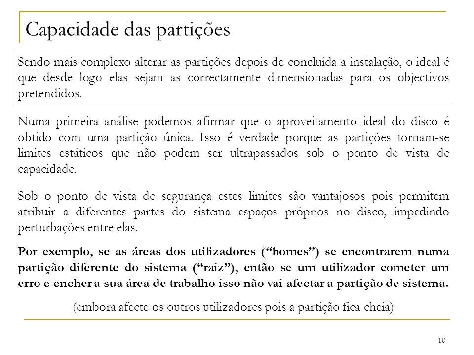 10 Capacidade das partições Sendo mais complexo alterar as partições depois de concluída a instalação, o ideal é que desde logo elas sejam as correctamente dimensionadas para os objectivos pretendidos.