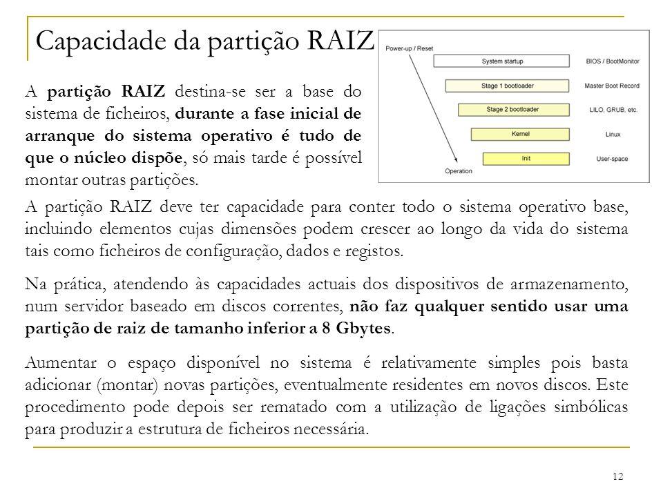 12 Capacidade da partição RAIZ A partição RAIZ destina-se ser a base do sistema de ficheiros, durante a fase inicial de arranque do sistema operativo é tudo de que o núcleo dispõe, só mais tarde é possível montar outras partições.