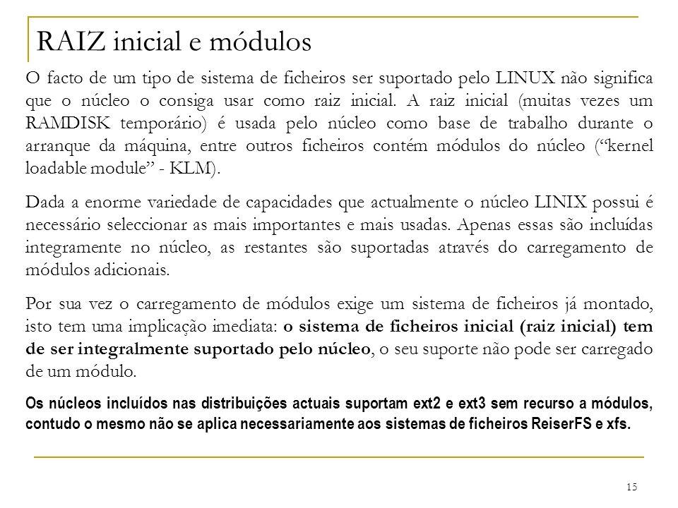 15 RAIZ inicial e módulos O facto de um tipo de sistema de ficheiros ser suportado pelo LINUX não significa que o núcleo o consiga usar como raiz inicial.