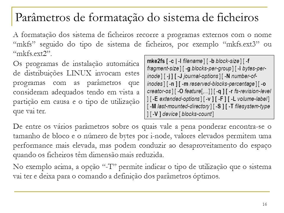 16 Parâmetros de formatação do sistema de ficheiros A formatação dos sistema de ficheiros recorre a programas externos com o nome mkfs seguido do tipo de sistema de ficheiros, por exemplo mkfs.ext3 ou mkfs.ext2.