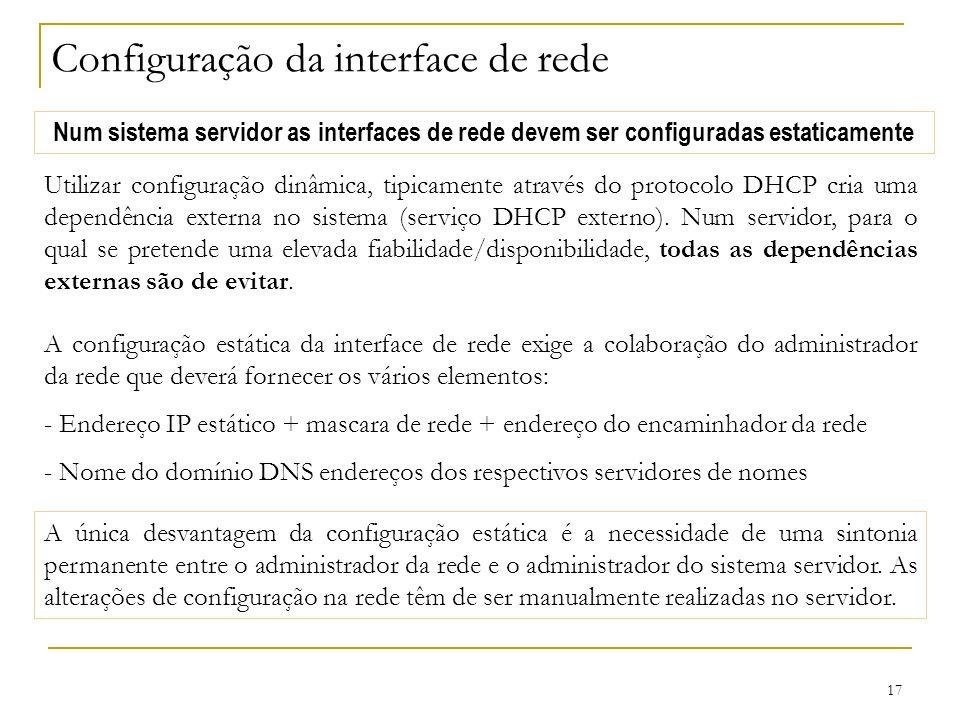 17 Configuração da interface de rede Num sistema servidor as interfaces de rede devem ser configuradas estaticamente Utilizar configuração dinâmica, tipicamente através do protocolo DHCP cria uma dependência externa no sistema (serviço DHCP externo).