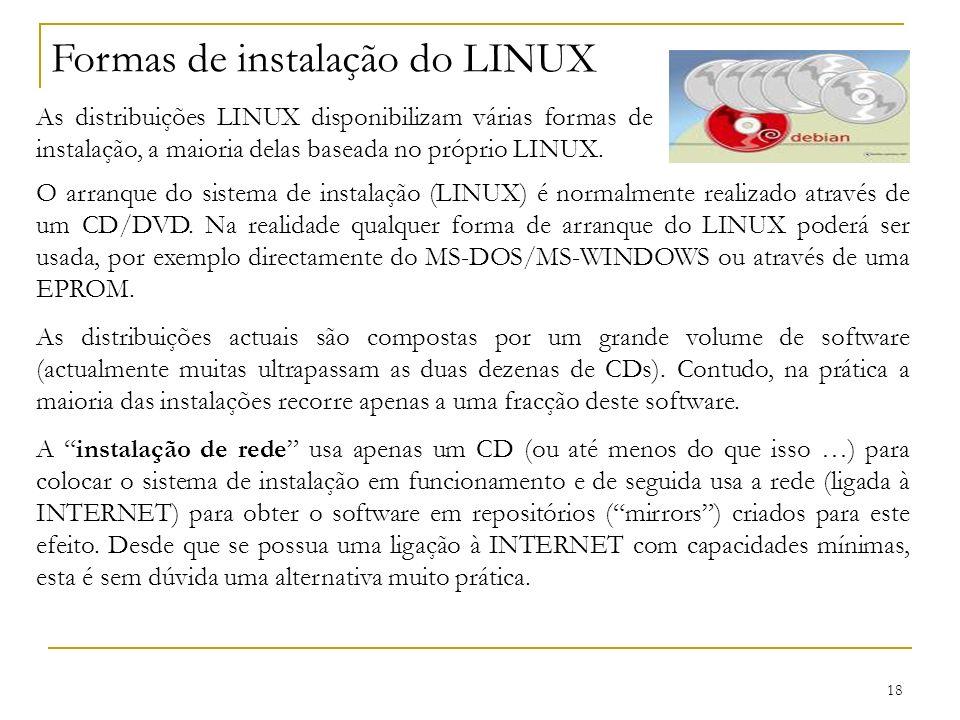 18 Formas de instalação do LINUX As distribuições LINUX disponibilizam várias formas de instalação, a maioria delas baseada no próprio LINUX. O arranq