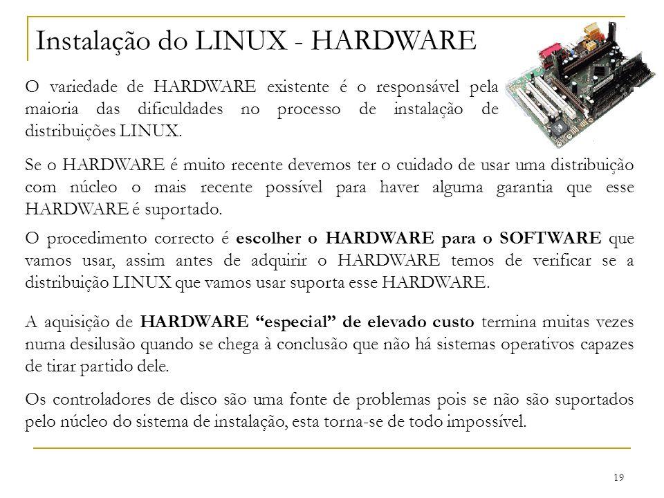 19 Instalação do LINUX - HARDWARE O variedade de HARDWARE existente é o responsável pela maioria das dificuldades no processo de instalação de distribuições LINUX.