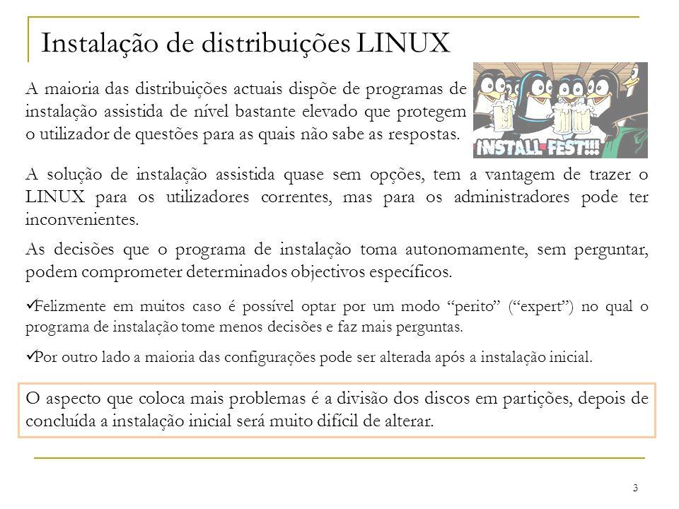 3 Instalação de distribuições LINUX A maioria das distribuições actuais dispõe de programas de instalação assistida de nível bastante elevado que protegem o utilizador de questões para as quais não sabe as respostas.