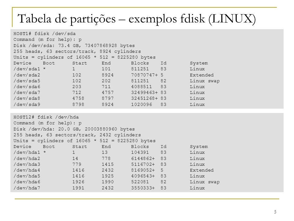 5 Tabela de partições – exemplos fdisk (LINUX) HOST1# fdisk /dev/sda Command (m for help): p Disk /dev/sda: 73.4 GB, 73407868928 bytes 255 heads, 63 sectors/track, 8924 cylinders Units = cylinders of 16065 * 512 = 8225280 bytes DeviceBootStartEndBlocksIdSystem /dev/sda1*110181125183Linux /dev/sda2102892470870747+5Extended /dev/sda510220281125182Linux swap /dev/sda6203711408851183Linux /dev/sda7712475732499463+83Linux /dev/sda84758879732451268+83Linux /dev/sda987988924102009683Linux HOST12# fdisk /dev/hda Command (m for help): p Disk /dev/hda: 20.0 GB, 20003880960 bytes 255 heads, 63 sectors/track, 2432 cylinders Units = cylinders of 16065 * 512 = 8225280 bytes Device Boot Start End Blocks Id System /dev/hda1 * 1 13 104391 83 Linux /dev/hda2 14 778 6144862+ 83 Linux /dev/hda3 779 1415 5116702+ 83 Linux /dev/hda4 1416 2432 8169052+ 5 Extended /dev/hda5 1416 1925 4096543+ 83 Linux /dev/hda6 1926 1990 522081 82 Linux swap /dev/hda7 1991 2432 3550333+ 83 Linux