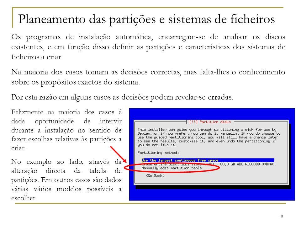 9 Planeamento das partições e sistemas de ficheiros Os programas de instalação automática, encarregam-se de analisar os discos existentes, e em função disso definir as partições e características dos sistemas de ficheiros a criar.