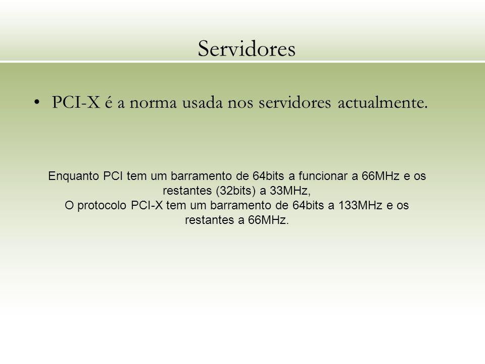 Servidores PCI-X é a norma usada nos servidores actualmente. Enquanto PCI tem um barramento de 64bits a funcionar a 66MHz e os restantes (32bits) a 33
