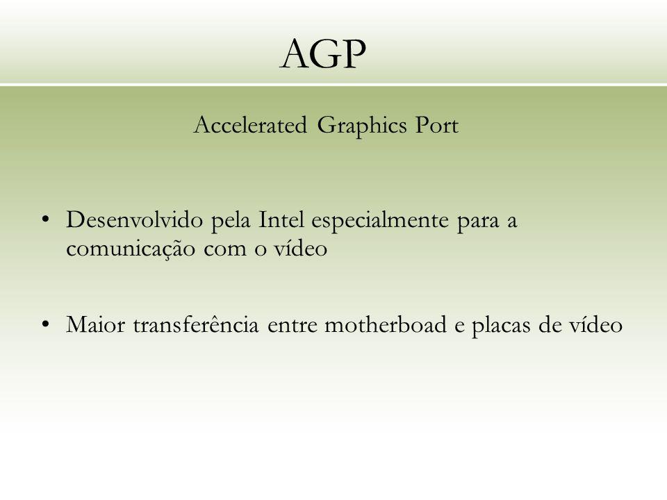 AGP Accelerated Graphics Port Maior transferência entre motherboad e placas de vídeo Desenvolvido pela Intel especialmente para a comunicação com o ví