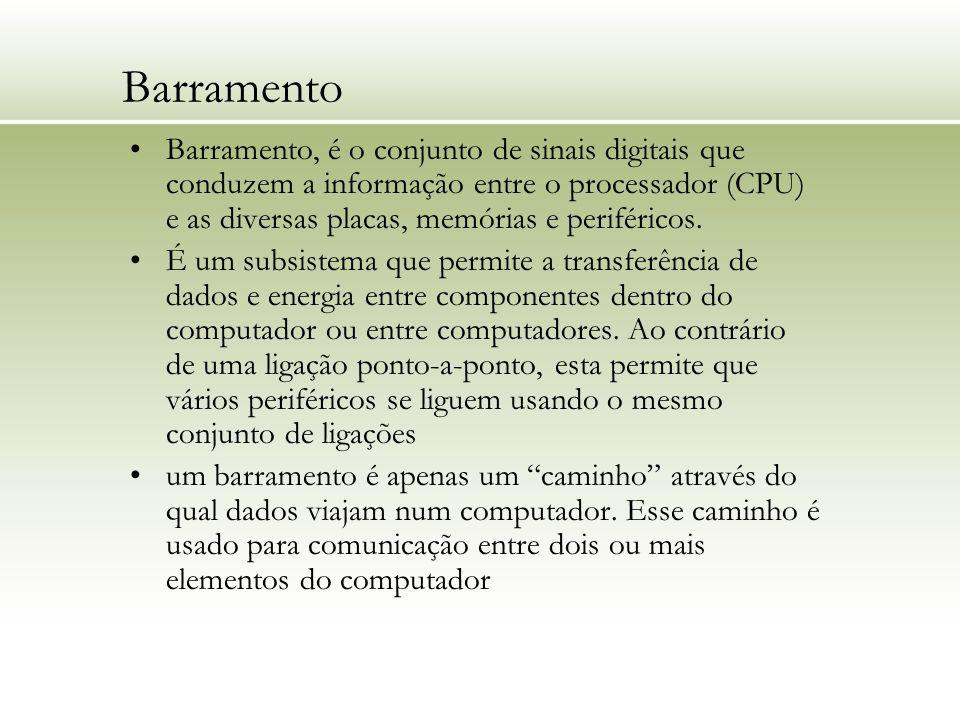 Barramento Barramento, é o conjunto de sinais digitais que conduzem a informação entre o processador (CPU) e as diversas placas, memórias e periférico