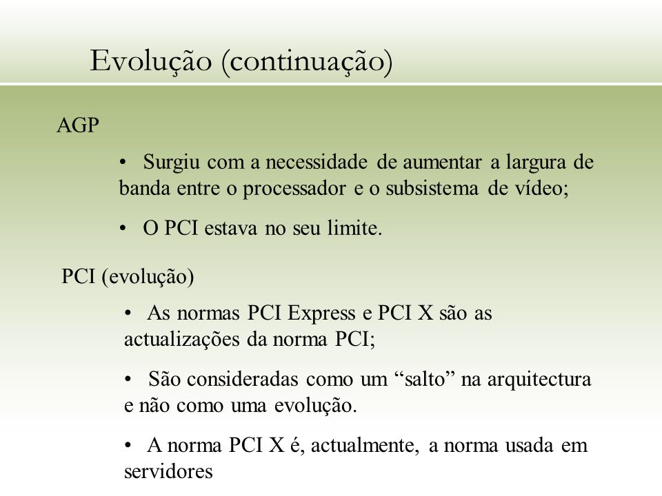 Evolução (continuação) AGP Surgiu com a necessidade de aumentar a largura de banda entre o processador e o subsistema de vídeo; O PCI estava no seu li