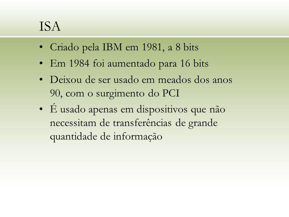 ISA Criado pela IBM em 1981, a 8 bits Em 1984 foi aumentado para 16 bits Deixou de ser usado em meados dos anos 90, com o surgimento do PCI É usado ap