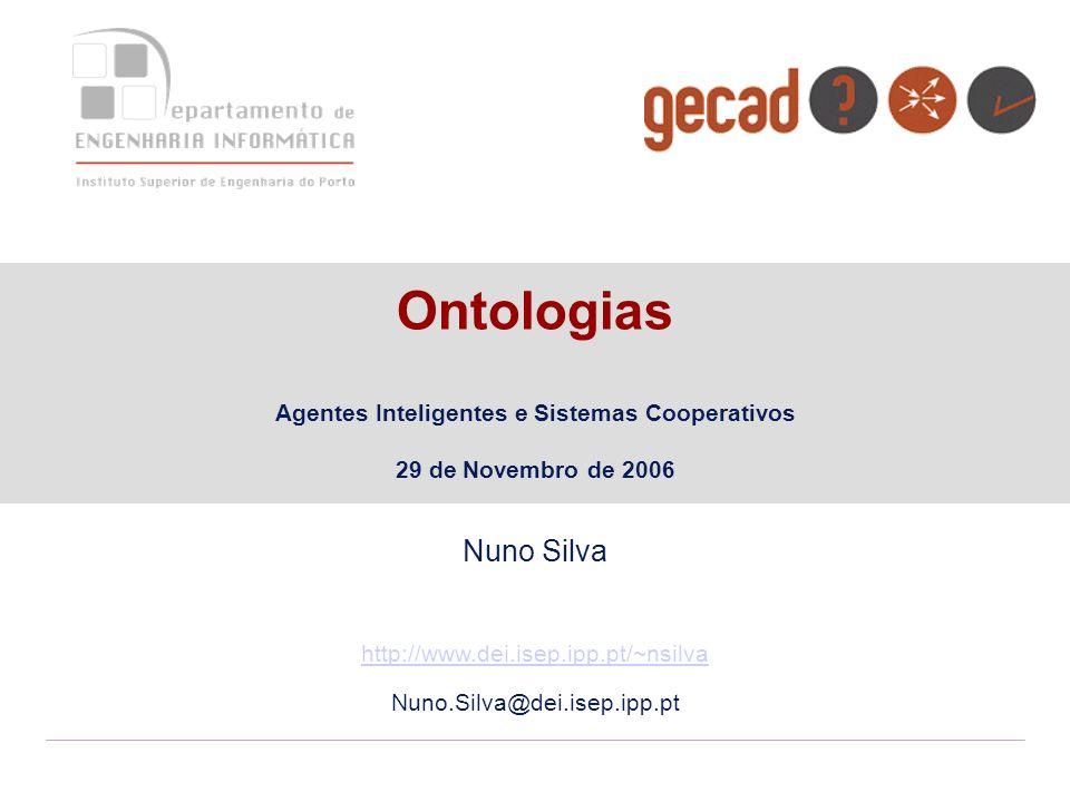 Ontologias Agentes Inteligentes e Sistemas Cooperativos 29 de Novembro de 2006 Nuno Silva http://www.dei.isep.ipp.pt/~nsilva Nuno.Silva@dei.isep.ipp.p