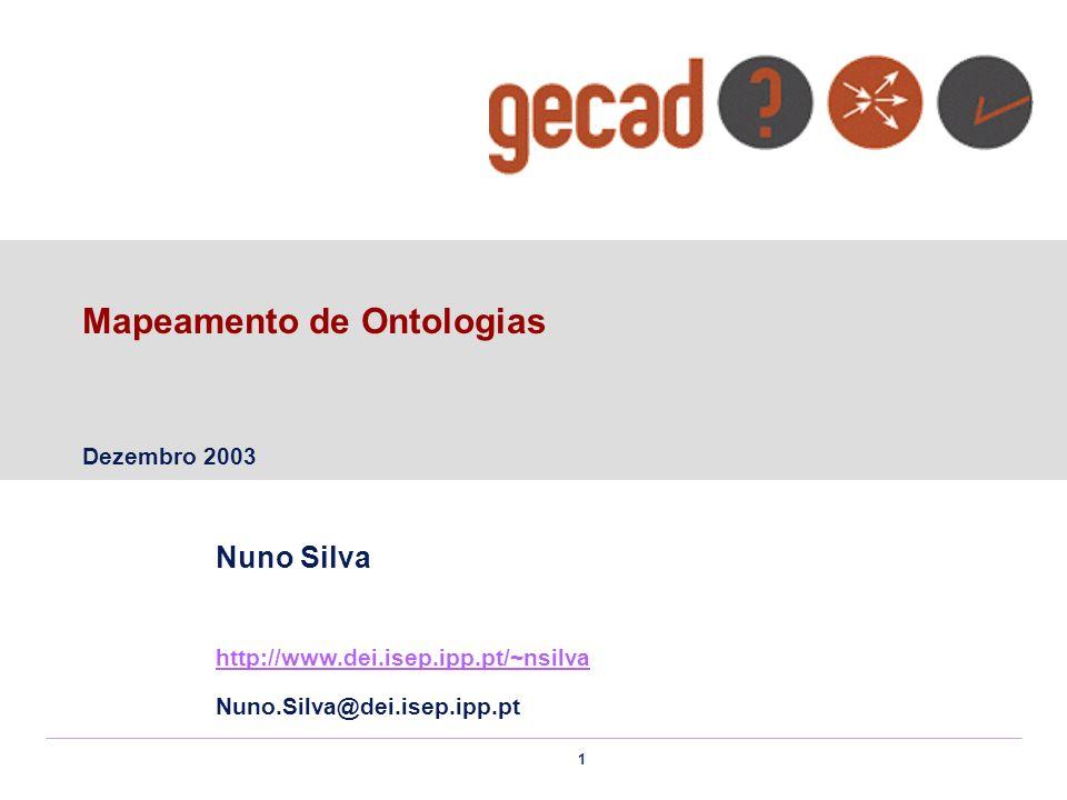 1 Mapeamento de Ontologias Dezembro 2003 Nuno Silva http://www.dei.isep.ipp.pt/~nsilva Nuno.Silva@dei.isep.ipp.pt