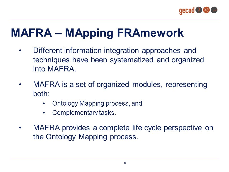 8 MAFRA – MApping FRAmework Different information integration approaches and techniques have been systematized and organized into MAFRA. MAFRA is a se