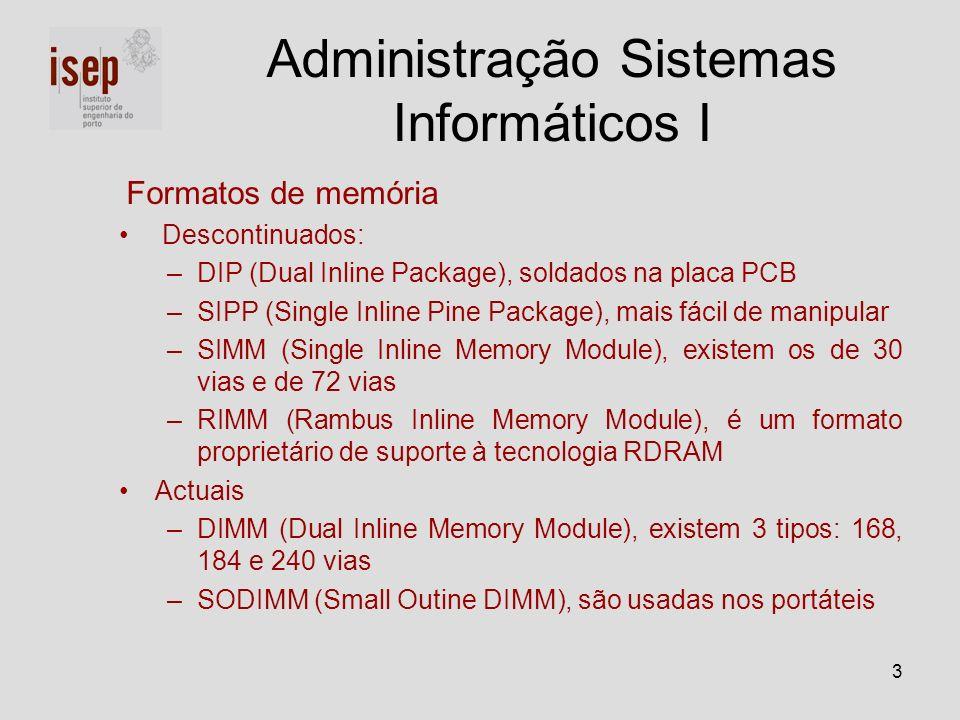 3 Formatos de memória Descontinuados: –DIP (Dual Inline Package), soldados na placa PCB –SIPP (Single Inline Pine Package), mais fácil de manipular –S