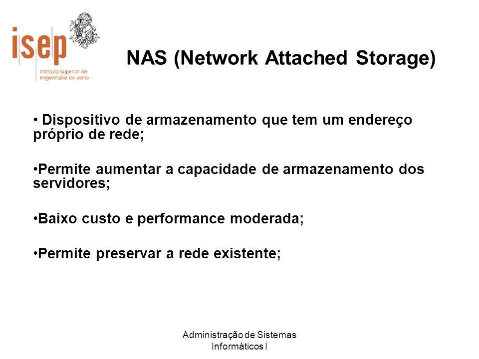 Administração de Sistemas Informáticos I NAS (Network Attached Storage) Dispositivo de armazenamento que tem um endereço próprio de rede; Permite aume