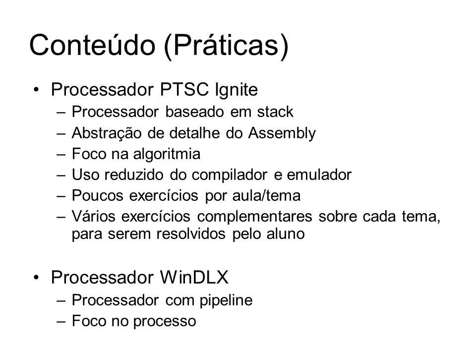Processador PTSC Ignite –Processador baseado em stack –Abstração de detalhe do Assembly –Foco na algoritmia –Uso reduzido do compilador e emulador –Poucos exercícios por aula/tema –Vários exercícios complementares sobre cada tema, para serem resolvidos pelo aluno Processador WinDLX –Processador com pipeline –Foco no processo Conteúdo (Práticas)